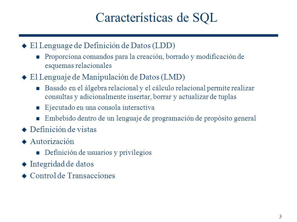 3 Características de SQL El Lenguage de Definición de Datos (LDD) Proporciona comandos para la creación, borrado y modificación de esquemas relacional