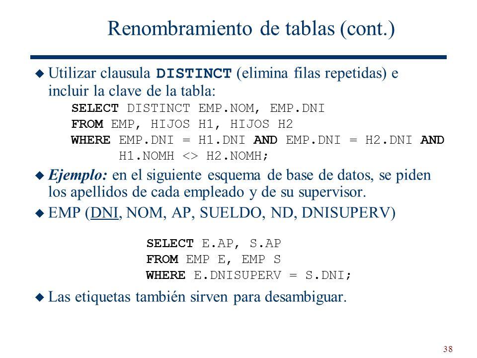 38 Renombramiento de tablas (cont.) Utilizar clausula DISTINCT (elimina filas repetidas) e incluir la clave de la tabla: Ejemplo: en el siguiente esqu