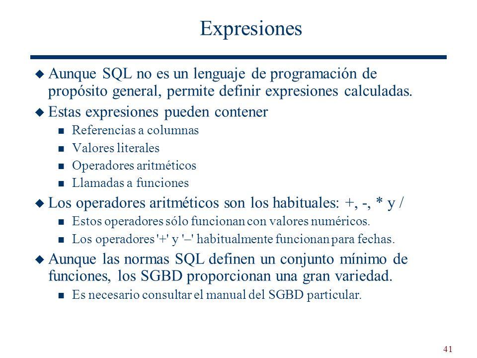 41 Expresiones Aunque SQL no es un lenguaje de programación de propósito general, permite definir expresiones calculadas. Estas expresiones pueden con