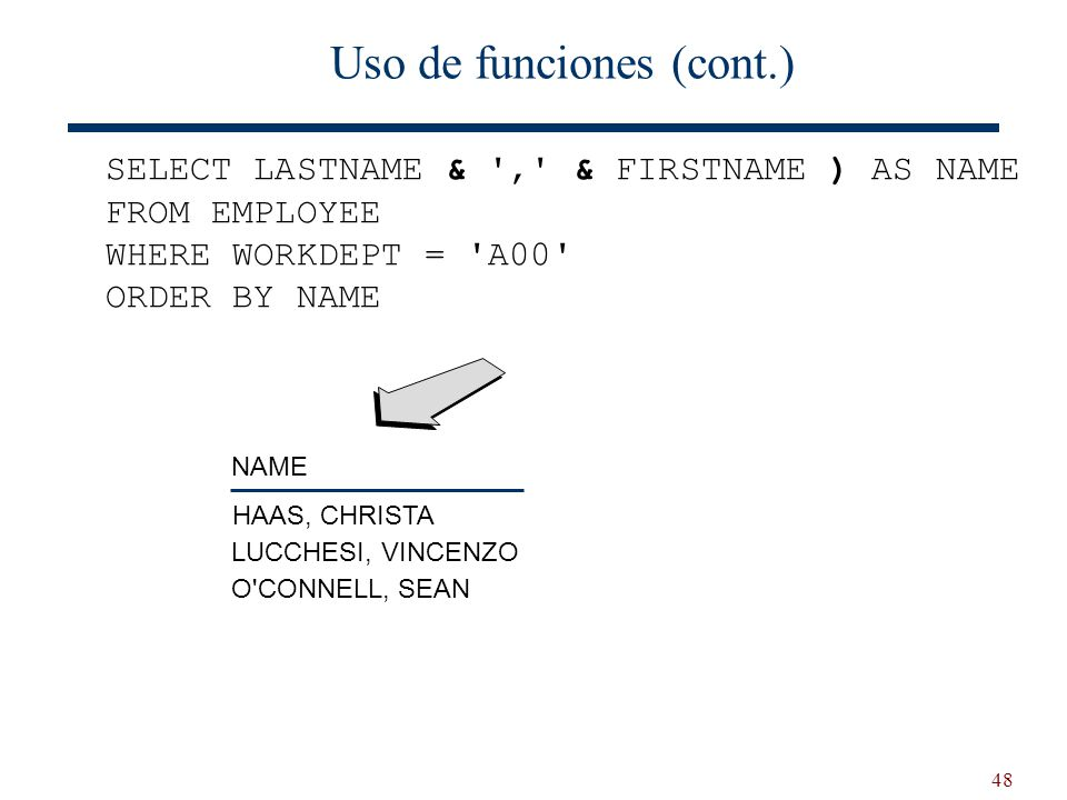 48 Uso de funciones (cont.) SELECT LASTNAME & , & FIRSTNAME ) AS NAME FROM EMPLOYEE WHERE WORKDEPT = A00 ORDER BY NAME NAME HAAS, CHRISTA LUCCHESI, VINCENZO O CONNELL, SEAN
