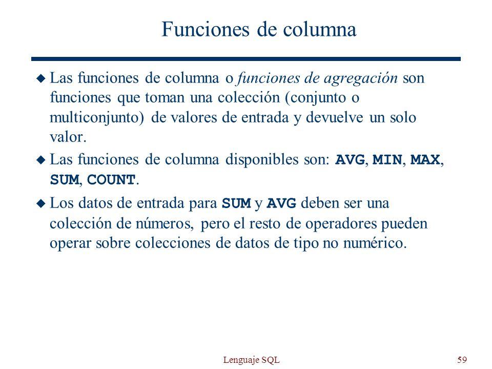 Lenguaje SQL59 Funciones de columna Las funciones de columna o funciones de agregación son funciones que toman una colección (conjunto o multiconjunto