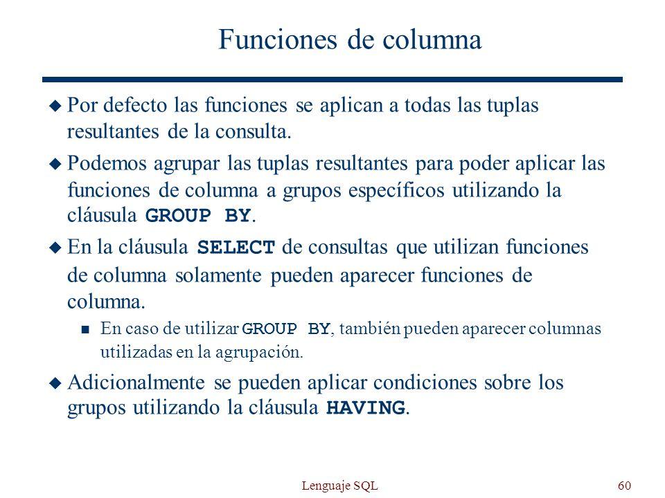 Lenguaje SQL60 Funciones de columna Por defecto las funciones se aplican a todas las tuplas resultantes de la consulta. Podemos agrupar las tuplas res