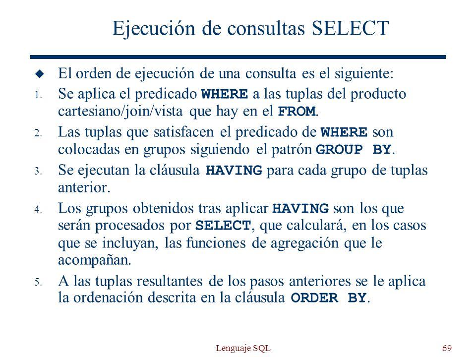 Lenguaje SQL69 Ejecución de consultas SELECT El orden de ejecución de una consulta es el siguiente: 1. Se aplica el predicado WHERE a las tuplas del p
