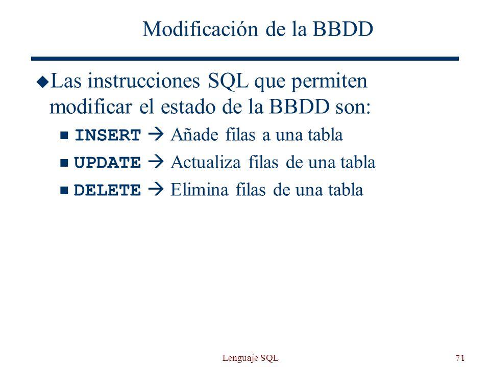Lenguaje SQL71 Modificación de la BBDD Las instrucciones SQL que permiten modificar el estado de la BBDD son: INSERT Añade filas a una tabla UPDATE Ac