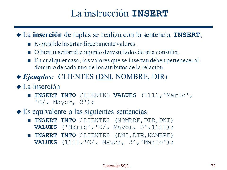 Lenguaje SQL72 La instrucción INSERT La inserción de tuplas se realiza con la sentencia INSERT, Es posible insertar directamente valores. O bien inser