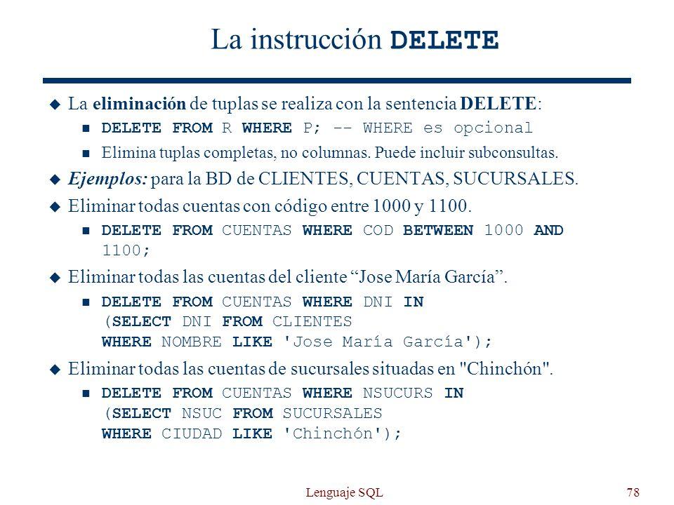 Lenguaje SQL78 La instrucción DELETE La eliminación de tuplas se realiza con la sentencia DELETE: DELETE FROM R WHERE P; -- WHERE es opcional Elimina