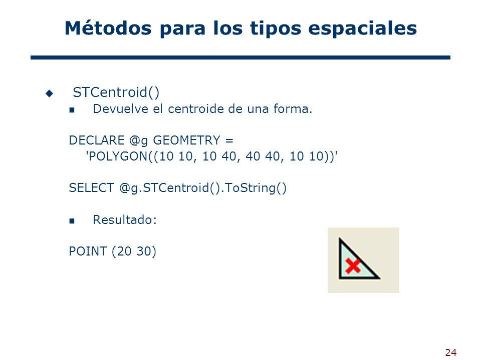24 Métodos para los tipos espaciales STCentroid() Devuelve el centroide de una forma. DECLARE @g GEOMETRY = 'POLYGON((10 10, 10 40, 40 40, 10 10))' SE