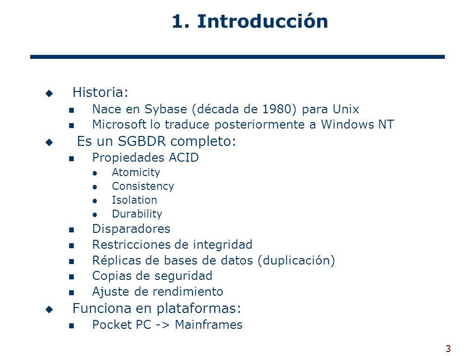 3 1. Introducción Historia: Nace en Sybase (década de 1980) para Unix Microsoft lo traduce posteriormente a Windows NT Es un SGBDR completo: Propiedad