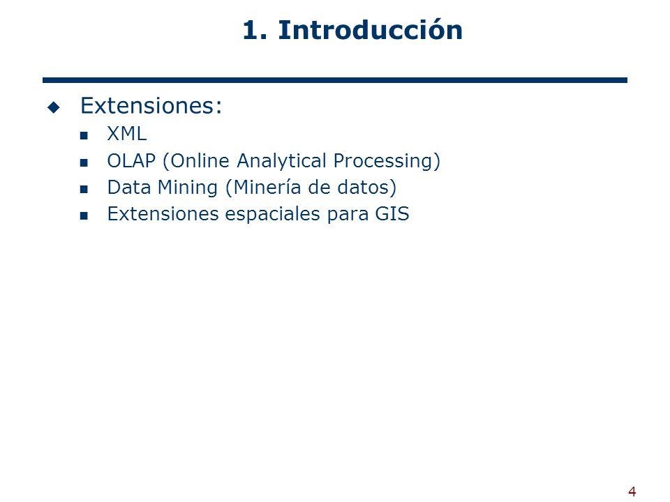 4 Extensiones: XML OLAP (Online Analytical Processing) Data Mining (Minería de datos) Extensiones espaciales para GIS 1. Introducción