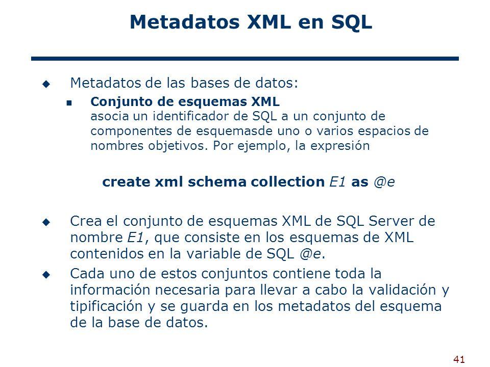 41 Metadatos XML en SQL Metadatos de las bases de datos: Conjunto de esquemas XML asocia un identificador de SQL a un conjunto de componentes de esque