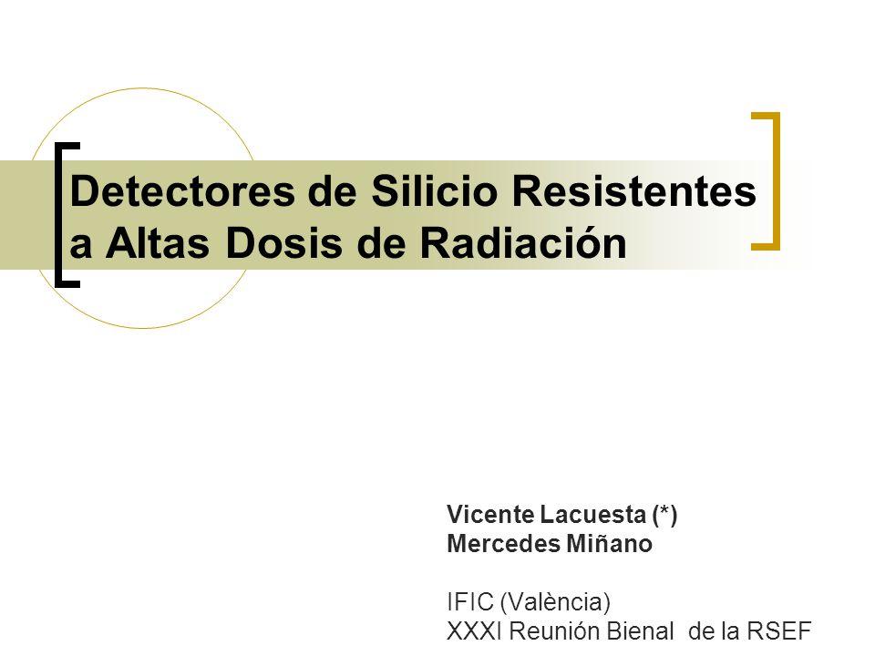 Detectores de Silicio Resistentes a Altas Dosis de Radiación Vicente Lacuesta (*) Mercedes Miñano IFIC (València) XXXI Reunión Bienal de la RSEF