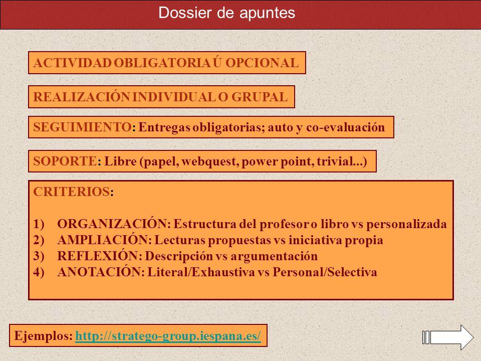 ACTIVIDAD OBLIGATORIA Ú OPCIONAL REALIZACIÓN INDIVIDUAL O GRUPAL SEGUIMIENTO: Entregas obligatorias; auto y co-evaluación CRITERIOS: 1)ORGANIZACIÓN: Estructura del profesor o libro vs personalizada 2)AMPLIACIÓN: Lecturas propuestas vs iniciativa propia 3)REFLEXIÓN: Descripción vs argumentación 4)ANOTACIÓN: Literal/Exhaustiva vs Personal/Selectiva SOPORTE: Libre (papel, webquest, power point, trivial...) Ejemplos: http://stratego-group.iespana.es/http://stratego-group.iespana.es/ Dossier de apuntes