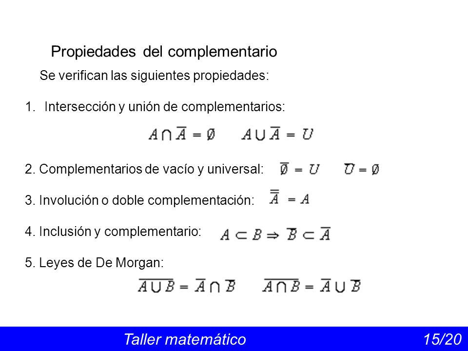 Propiedades del complementario Taller matemático 15/20 Se verifican las siguientes propiedades: 1.Intersección y unión de complementarios: 2.