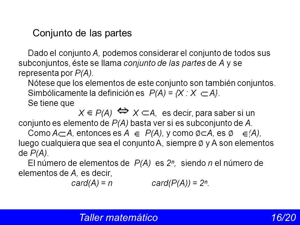 Conjunto de las partes Taller matemático 16/20 Dado el conjunto A, podemos considerar el conjunto de todos sus subconjuntos, éste se llama conjunto de las partes de A y se representa por P(A).