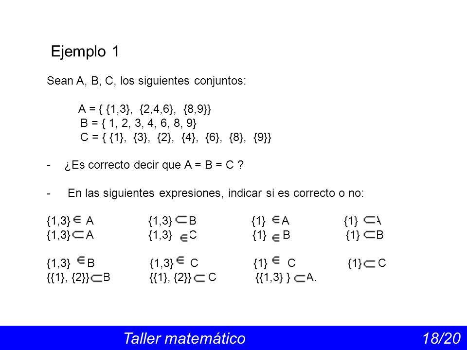 Ejemplo 1 Taller matemático 18/20 Sean A, B, C, los siguientes conjuntos: A = { {1,3}, {2,4,6}, {8,9}} B = { 1, 2, 3, 4, 6, 8, 9} C = { {1}, {3}, {2}, {4}, {6}, {8}, {9}} -¿Es correcto decir que A = B = C .
