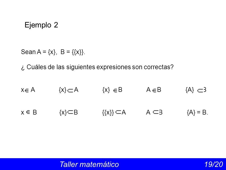 Ejemplo 2 Taller matemático 19/20 Sean A = {x}, B = {{x}}.