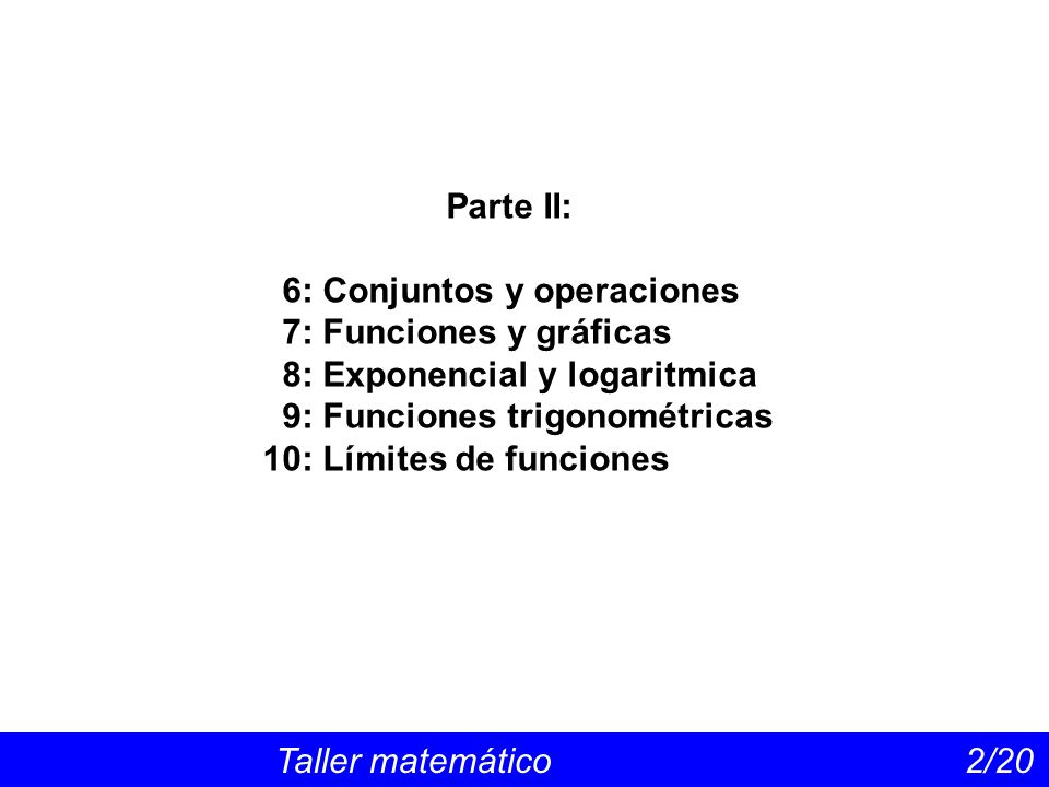 Taller matemático 2/20 Parte II: 6: Conjuntos y operaciones 7: Funciones y gráficas 8: Exponencial y logaritmica 9: Funciones trigonométricas 10: Límites de funciones