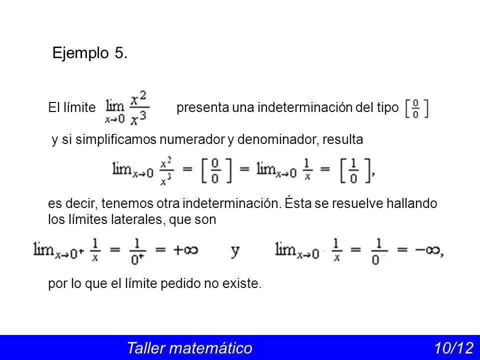 Ejemplo 5. Taller matemático 10/12 El límite presenta una indeterminación del tipo y si simplificamos numerador y denominador, resulta es decir, tenem