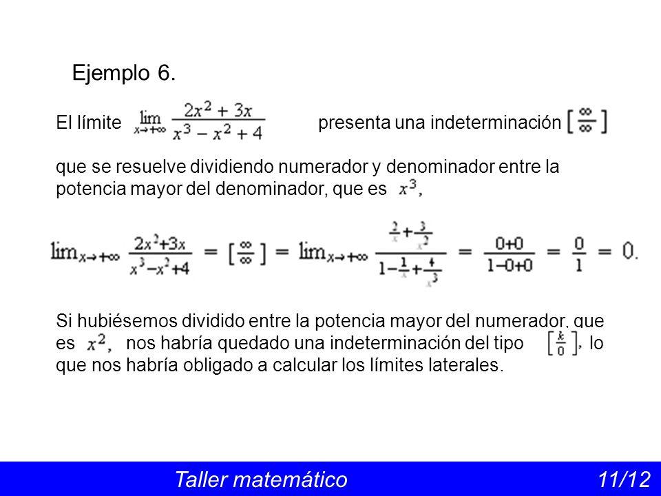 Ejemplo 6. Taller matemático 11/12 El límite presenta una indeterminación que se resuelve dividiendo numerador y denominador entre la potencia mayor d