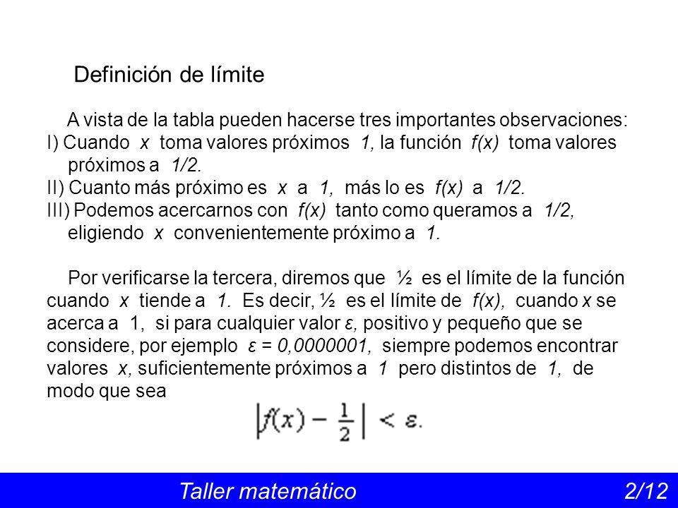Definición de límite Taller matemático 2/12 A vista de la tabla pueden hacerse tres importantes observaciones: I) Cuando x toma valores próximos 1, la