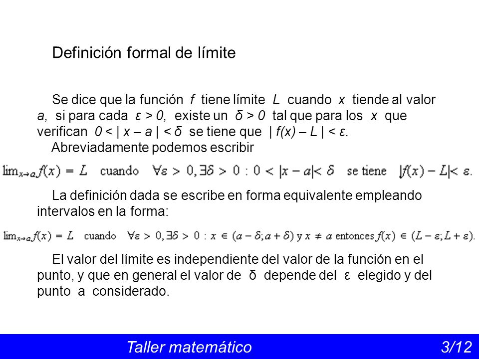 Definición formal de límite Taller matemático 3/12 Se dice que la función f tiene límite L cuando x tiende al valor a, si para cada ε > 0, existe un δ