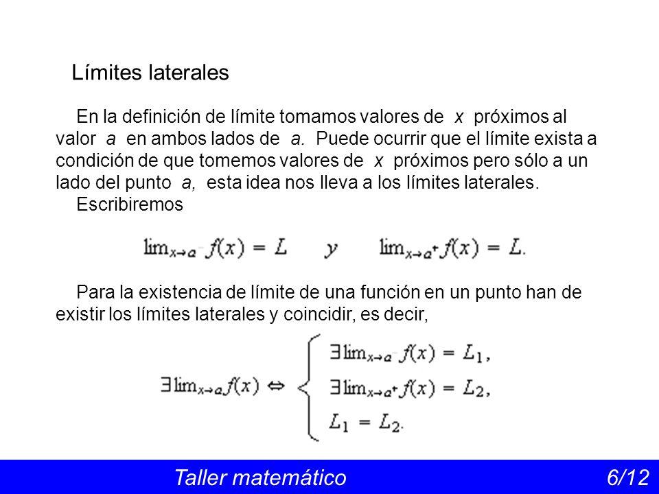 Límites laterales Taller matemático 6/12 En la definición de límite tomamos valores de x próximos al valor a en ambos lados de a. Puede ocurrir que el