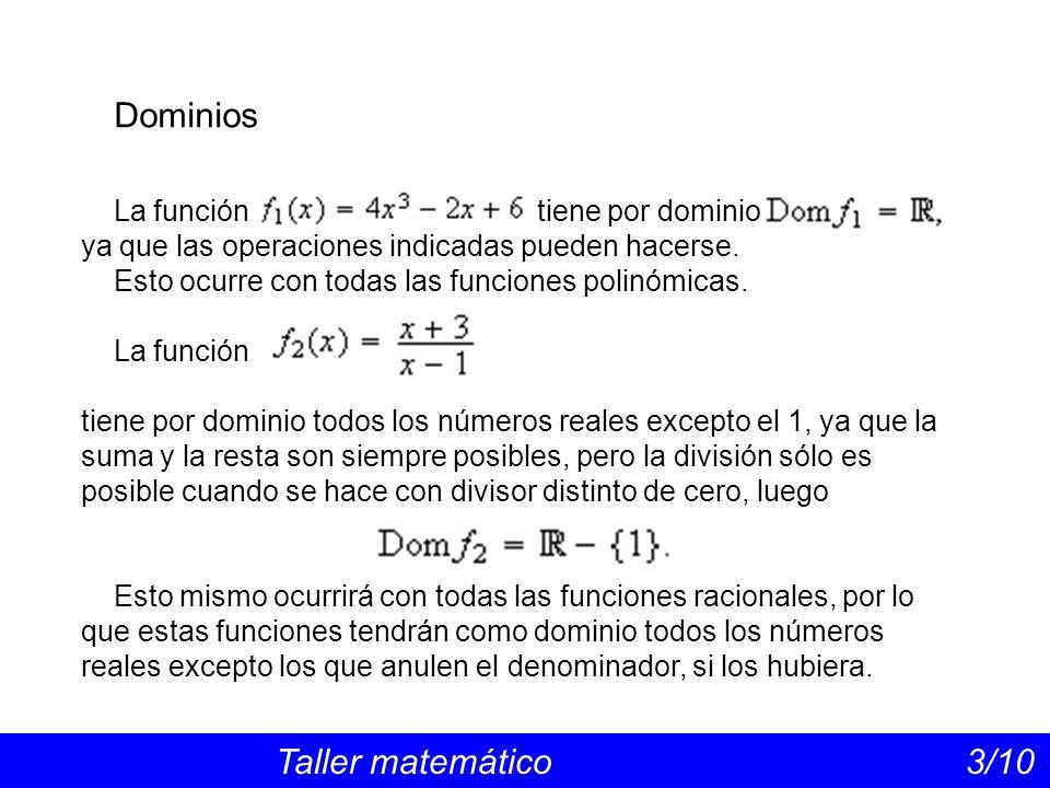 Dominios Taller matemático 3/10 La función tiene por dominio ya que las operaciones indicadas pueden hacerse. Esto ocurre con todas las funciones poli