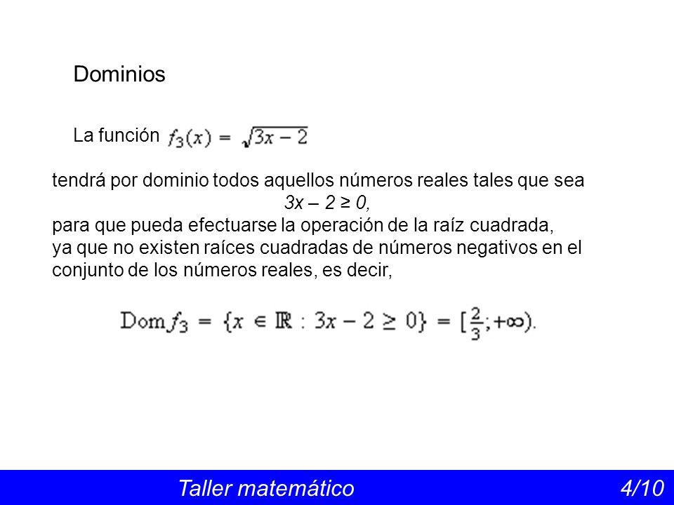 Dominios Taller matemático 4/10 La función tendrá por dominio todos aquellos números reales tales que sea 3x – 2 0, para que pueda efectuarse la opera