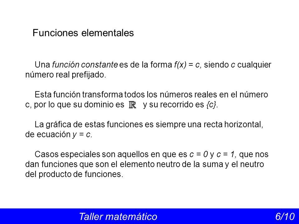 Funciones elementales Taller matemático 6/10 Una función constante es de la forma f(x) = c, siendo c cualquier número real prefijado. Esta función tra