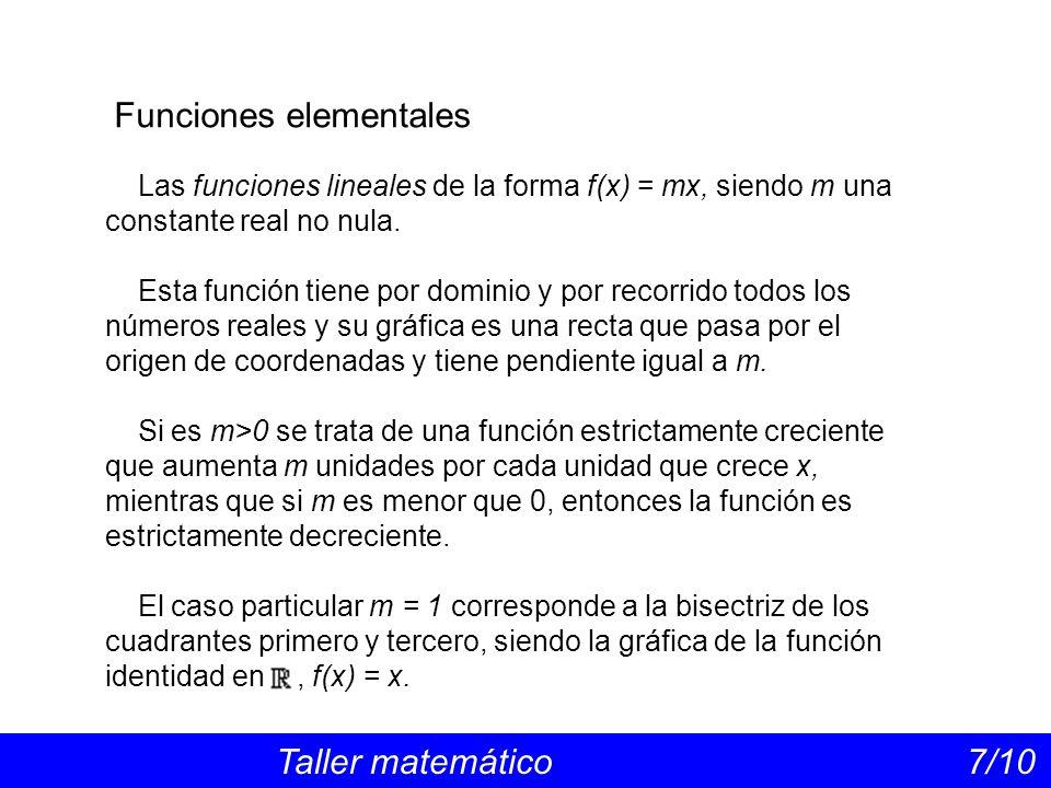 Funciones elementales Taller matemático 7/10 Las funciones lineales de la forma f(x) = mx, siendo m una constante real no nula. Esta función tiene por