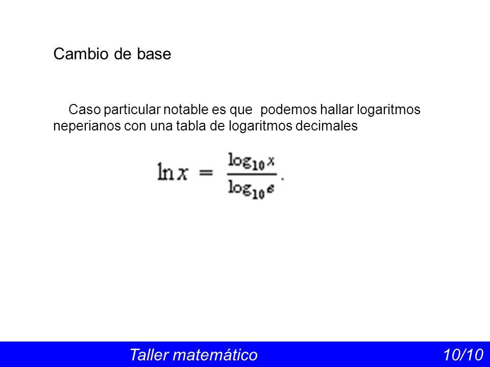 Cambio de base Taller matemático 10/10 Caso particular notable es que podemos hallar logaritmos neperianos con una tabla de logaritmos decimales