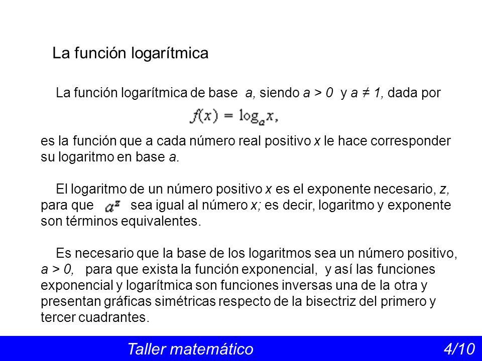La función logarítmica Taller matemático 4/10 La función logarítmica de base a, siendo a > 0 y a 1, dada por es la función que a cada número real positivo x le hace corresponder su logaritmo en base a.