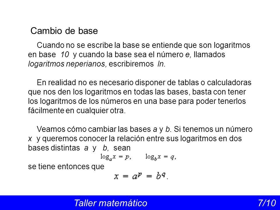 Cambio de base Taller matemático 7/10 Cuando no se escribe la base se entiende que son logaritmos en base 10 y cuando la base sea el número e, llamados logaritmos neperianos, escribiremos ln.