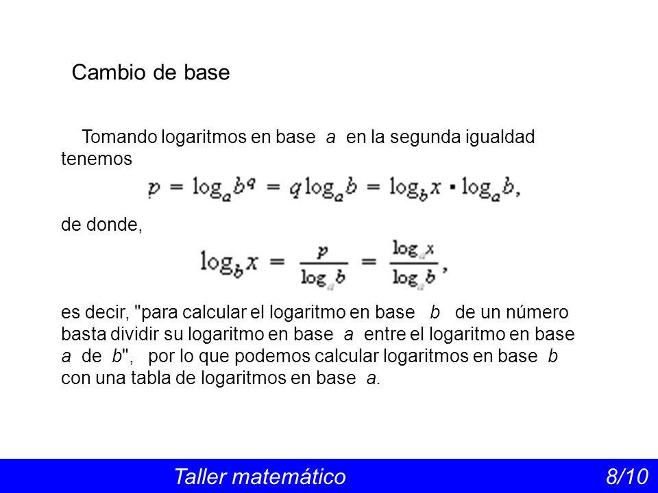 Cambio de base Taller matemático 8/10 Tomando logaritmos en base a en la segunda igualdad tenemos de donde, es decir, para calcular el logaritmo en base b de un número basta dividir su logaritmo en base a entre el logaritmo en base a de b , por lo que podemos calcular logaritmos en base b con una tabla de logaritmos en base a.
