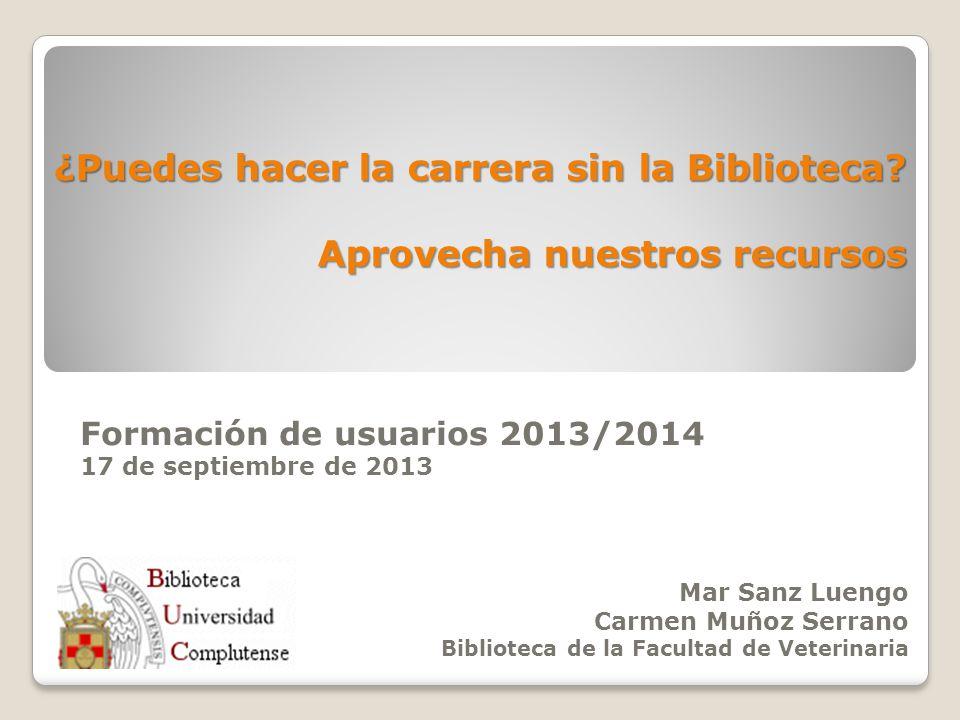 ¿Puedes hacer la carrera sin la Biblioteca? Aprovecha nuestros recursos Formación de usuarios 2013/2014 17 de septiembre de 2013 Mar Sanz Luengo Carme