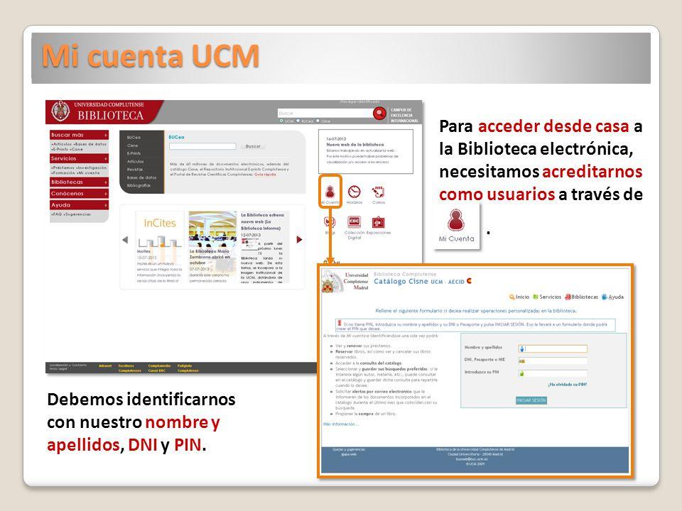 Mi cuenta UCM Para acceder desde casa a la Biblioteca electrónica, necesitamos acreditarnos como usuarios a través de. Debemos identificarnos con nues