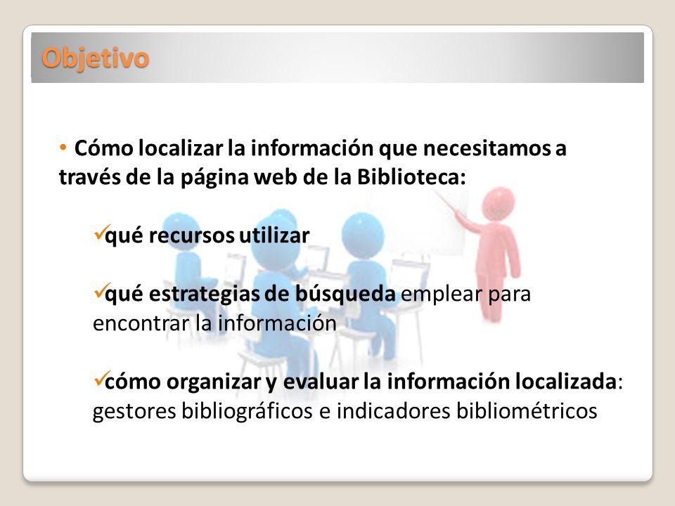 Objetivo Cómo localizar la información que necesitamos a través de la página web de la Biblioteca: qué recursos utilizar qué estrategias de búsqueda e