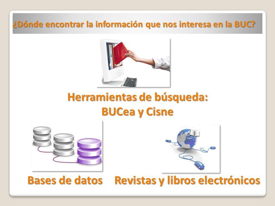¿Dónde encontrar la información que nos interesa en la BUC? Herramientas de búsqueda: BUCea y Cisne Revistas y libros electrónicos Bases de datos