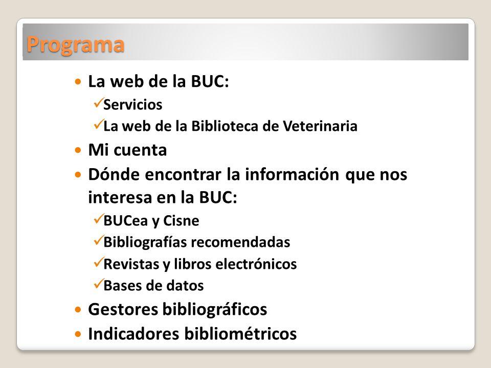 Programa La web de la BUC: Servicios La web de la Biblioteca de Veterinaria Mi cuenta Dónde encontrar la información que nos interesa en la BUC: BUCea