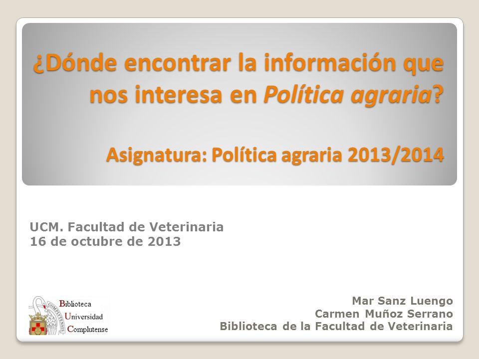 ¿Dónde encontrar la información que nos interesa en Política agraria? Asignatura: Política agraria 2013/2014 Mar Sanz Luengo Carmen Muñoz Serrano Bibl