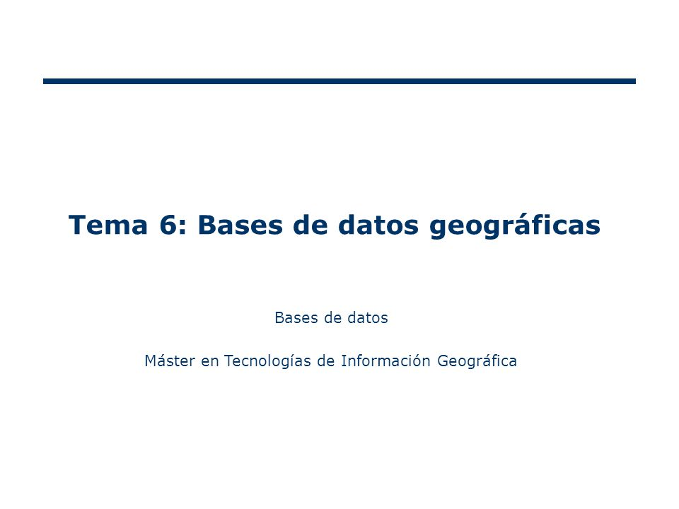 Tema 6: Bases de datos geográficas Bases de datos Máster en Tecnologías de Información Geográfica