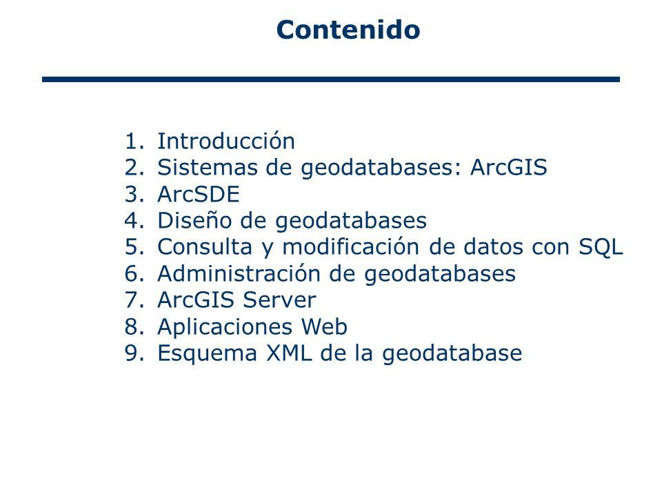 Contenido 1.Introducción 2.Sistemas de geodatabases: ArcGIS 3.ArcSDE 4.Diseño de geodatabases 5.Consulta y modificación de datos con SQL 6.Administración de geodatabases 7.ArcGIS Server 8.Aplicaciones Web 9.Esquema XML de la geodatabase