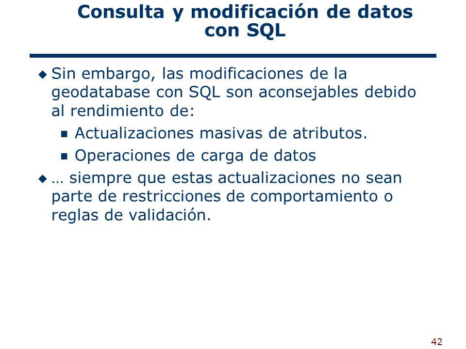 42 Consulta y modificación de datos con SQL Sin embargo, las modificaciones de la geodatabase con SQL son aconsejables debido al rendimiento de: Actualizaciones masivas de atributos.