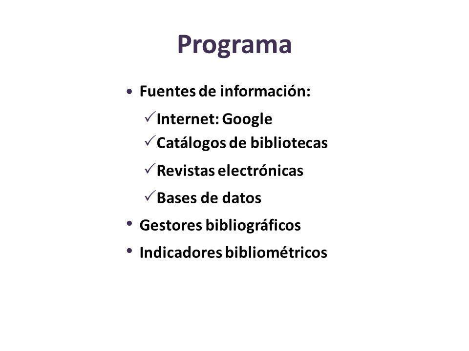 Programa Fuentes de información: Internet: Google Catálogos de bibliotecas Revistas electrónicas Bases de datos Gestores bibliográficos Indicadores bi