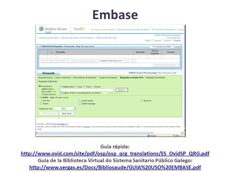 Embase Guía rápida: http://www.ovid.com/site/pdf/osp/osp_qrg_translations/ES_OvidSP_QRG.pdf Guía de la Biblioteca Virtual do Sistema Sanitario Público Galego: http://www.sergas.es/Docs/Bibliosaude/GUIA%20USO%20EMBASE.pdf http://www.ovid.com/site/pdf/osp/osp_qrg_translations/ES_OvidSP_QRG.pdf http://www.sergas.es/Docs/Bibliosaude/GUIA%20USO%20EMBASE.pdf