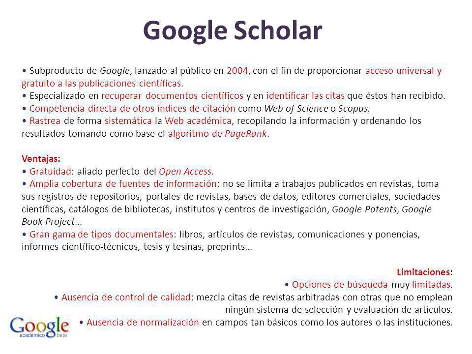 Google Scholar Subproducto de Google, lanzado al público en 2004, con el fin de proporcionar acceso universal y gratuito a las publicaciones científicas.