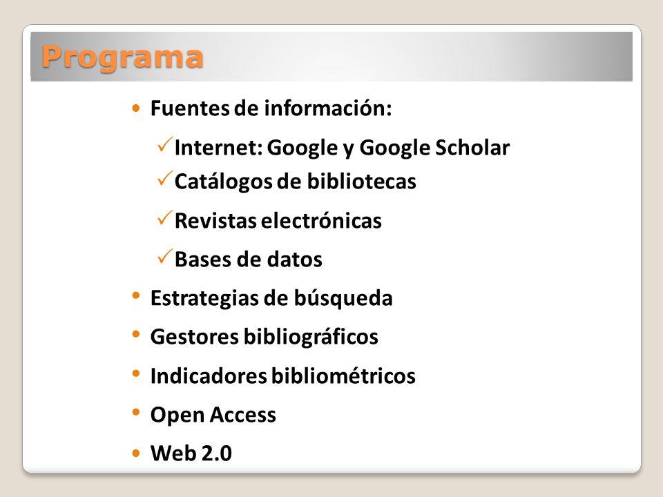 Programa Fuentes de información: Internet: Google y Google Scholar Catálogos de bibliotecas Revistas electrónicas Bases de datos Estrategias de búsqueda Gestores bibliográficos Indicadores bibliométricos Open Access Web 2.0