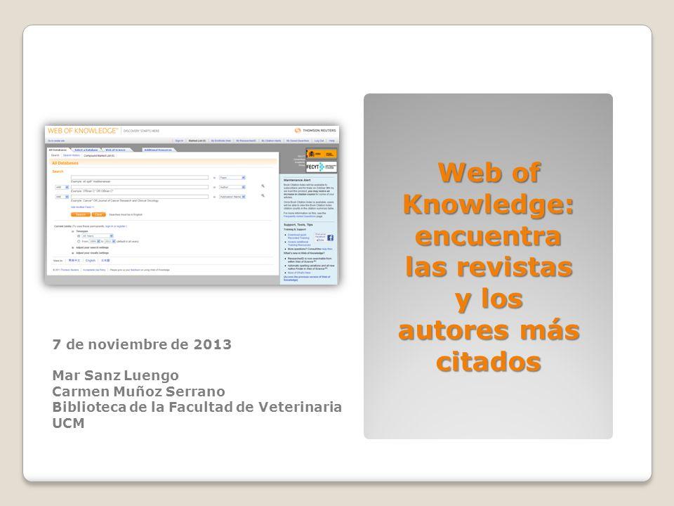 7 de noviembre de 2013 Mar Sanz Luengo Carmen Muñoz Serrano Biblioteca de la Facultad de Veterinaria UCM Web of Knowledge: encuentra las revistas y lo