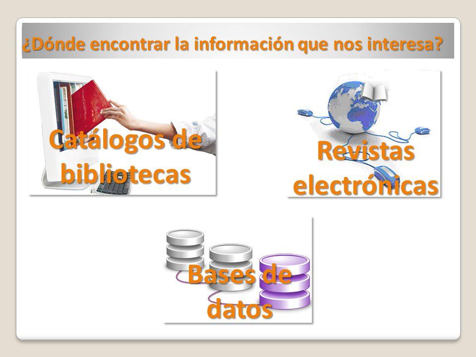 ¿Dónde encontrar la información que nos interesa? Catálogos de bibliotecas Revistas electrónicas Bases de datos