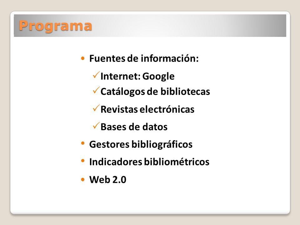 Programa Fuentes de información: Internet: Google Catálogos de bibliotecas Revistas electrónicas Bases de datos Gestores bibliográficos Indicadores bibliométricos Web 2.0